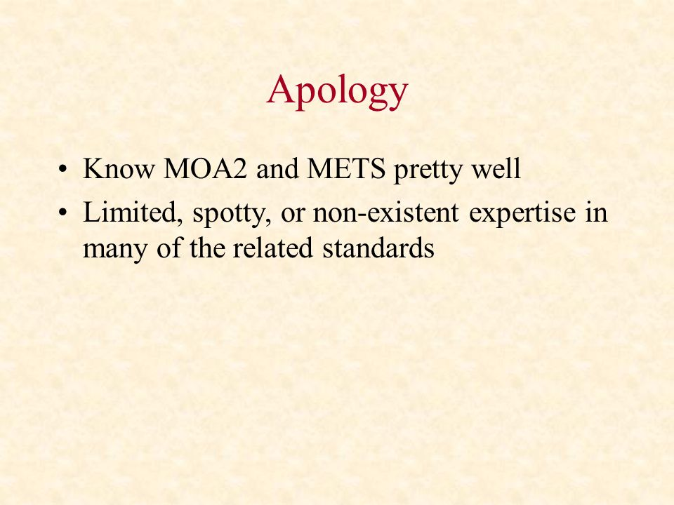 Apology Know MOA2 and METS pretty well Limited, spotty, or non-existent expertise in many of the related standards