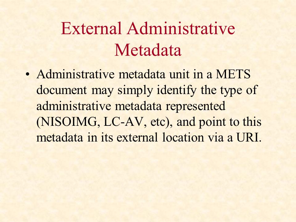 External Administrative Metadata Administrative metadata unit in a METS document may simply identify the type of administrative metadata represented (NISOIMG, LC-AV, etc), and point to this metadata in its external location via a URI.
