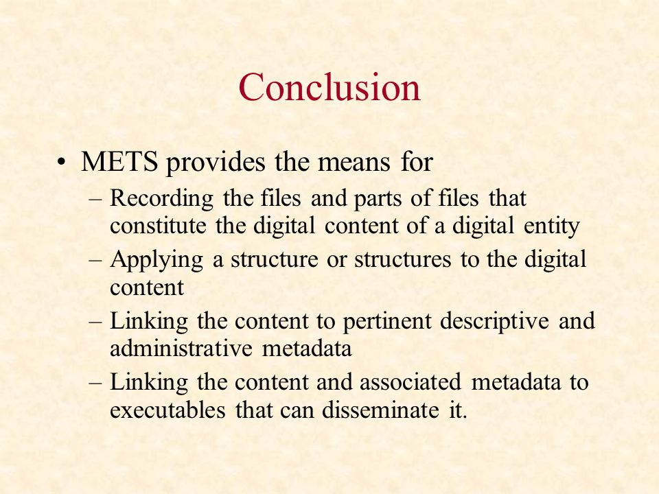 Conclusion METS provides the means for –Recording the files and parts of files that constitute the digital content of a digital entity –Applying a structure or structures to the digital content –Linking the content to pertinent descriptive and administrative metadata –Linking the content and associated metadata to executables that can disseminate it.
