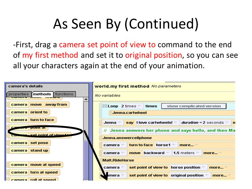 As Seen By (Continued) -First, drag a camera set point of view to command to the end of my first method and set it to original position, so you can see all your characters again at the end of your animation.