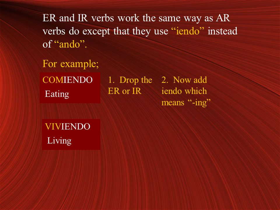 ER and IR verbs work the same way as AR verbs do except that they use iendo instead of ando .