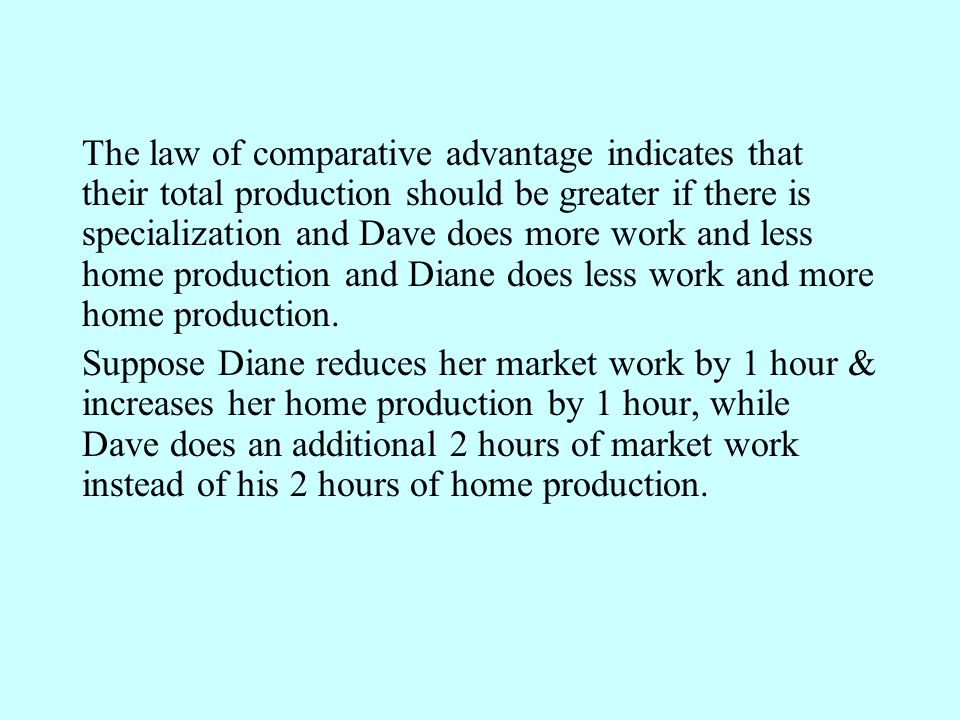The law of comparative advantage indicates that their total production should be greater if there is specialization and Dave does more work and less home production and Diane does less work and more home production.