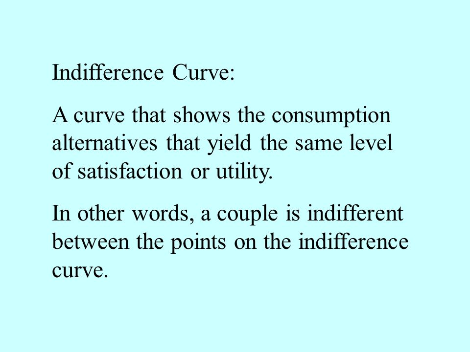 Indifference Curve: A curve that shows the consumption alternatives that yield the same level of satisfaction or utility.