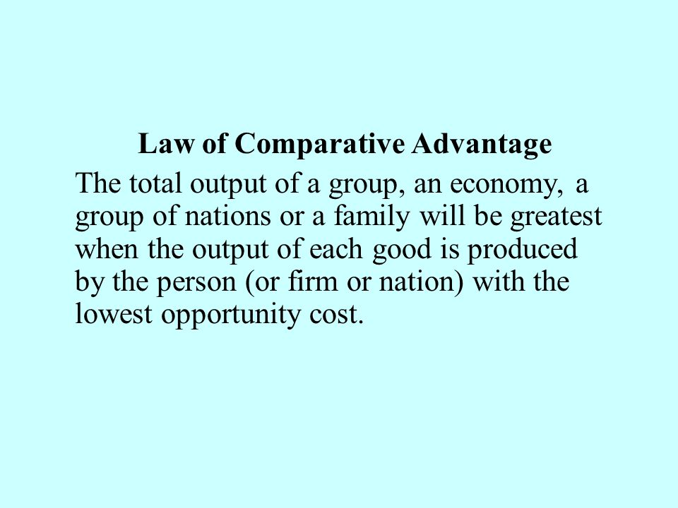 Law of Comparative Advantage The total output of a group, an economy, a group of nations or a family will be greatest when the output of each good is produced by the person (or firm or nation) with the lowest opportunity cost.