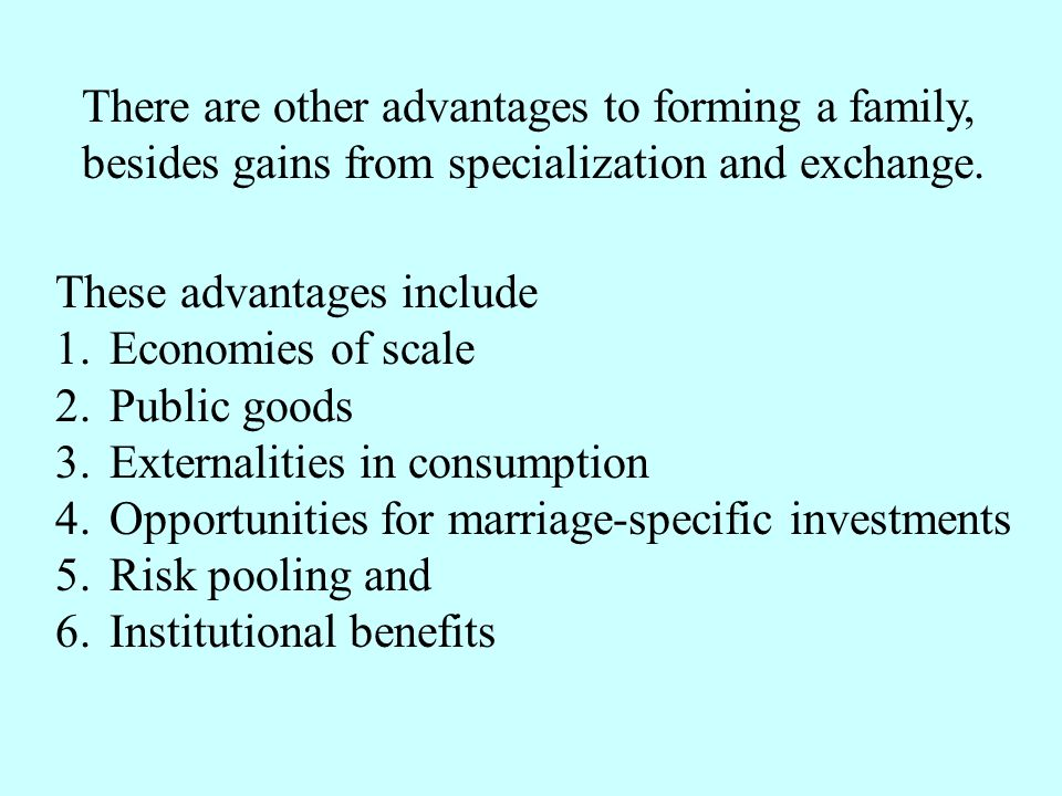 These advantages include 1.Economies of scale 2.Public goods 3.Externalities in consumption 4.Opportunities for marriage-specific investments 5.Risk pooling and 6.Institutional benefits There are other advantages to forming a family, besides gains from specialization and exchange.
