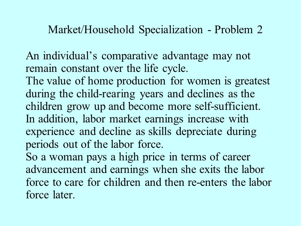 Market/Household Specialization - Problem 2 An individual's comparative advantage may not remain constant over the life cycle.