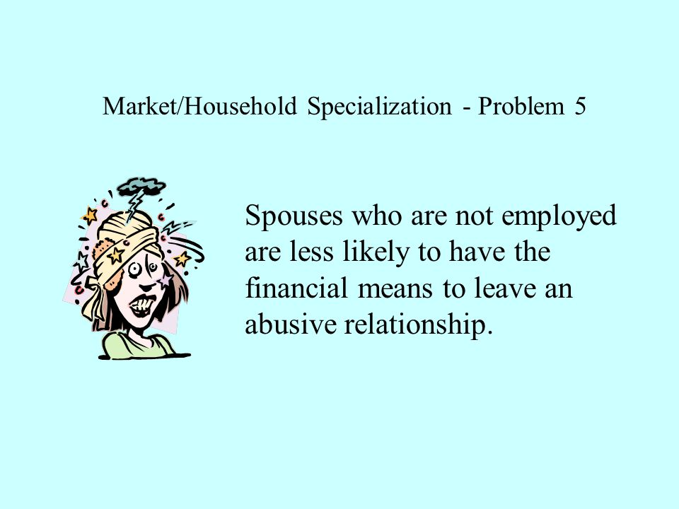 Market/Household Specialization - Problem 5 Spouses who are not employed are less likely to have the financial means to leave an abusive relationship.