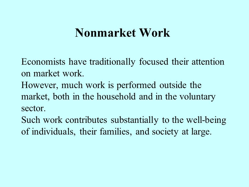 Nonmarket Work Economists have traditionally focused their attention on market work.