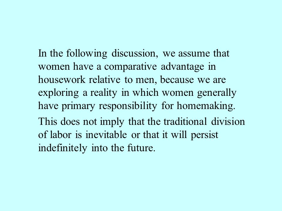 In the following discussion, we assume that women have a comparative advantage in housework relative to men, because we are exploring a reality in which women generally have primary responsibility for homemaking.
