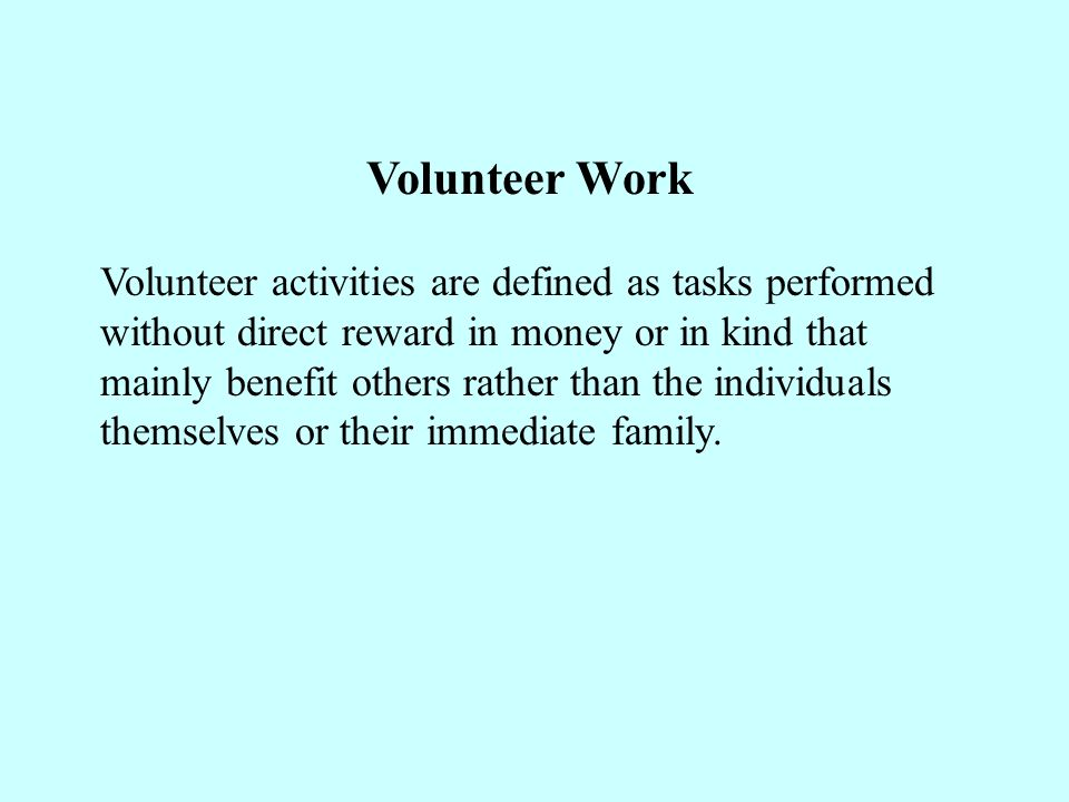 Volunteer Work Volunteer activities are defined as tasks performed without direct reward in money or in kind that mainly benefit others rather than the individuals themselves or their immediate family.