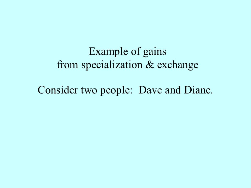 Example of gains from specialization & exchange Consider two people: Dave and Diane.