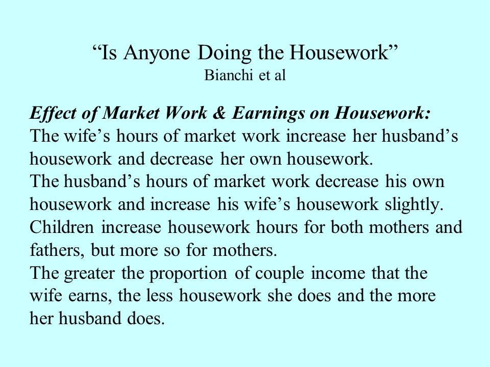 Is Anyone Doing the Housework Bianchi et al Effect of Market Work & Earnings on Housework: The wife's hours of market work increase her husband's housework and decrease her own housework.