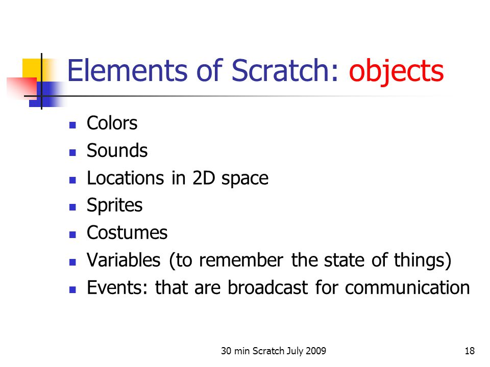 30 min Scratch July 200918 Elements of Scratch: objects Colors Sounds Locations in 2D space Sprites Costumes Variables (to remember the state of thing