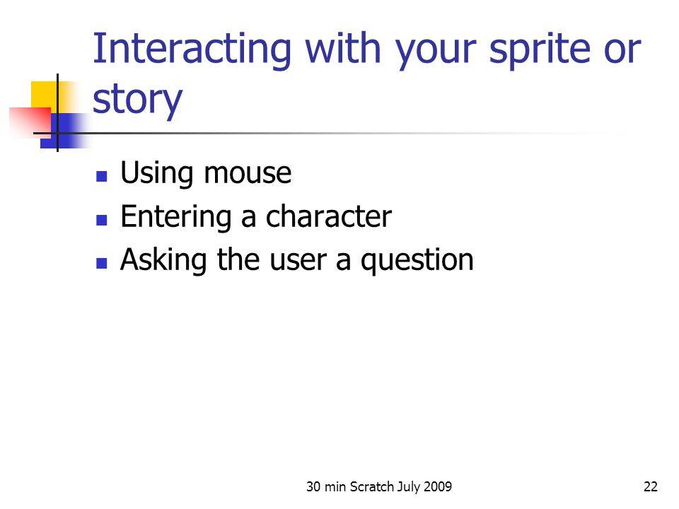 30 min Scratch July 200922 Interacting with your sprite or story Using mouse Entering a character Asking the user a question