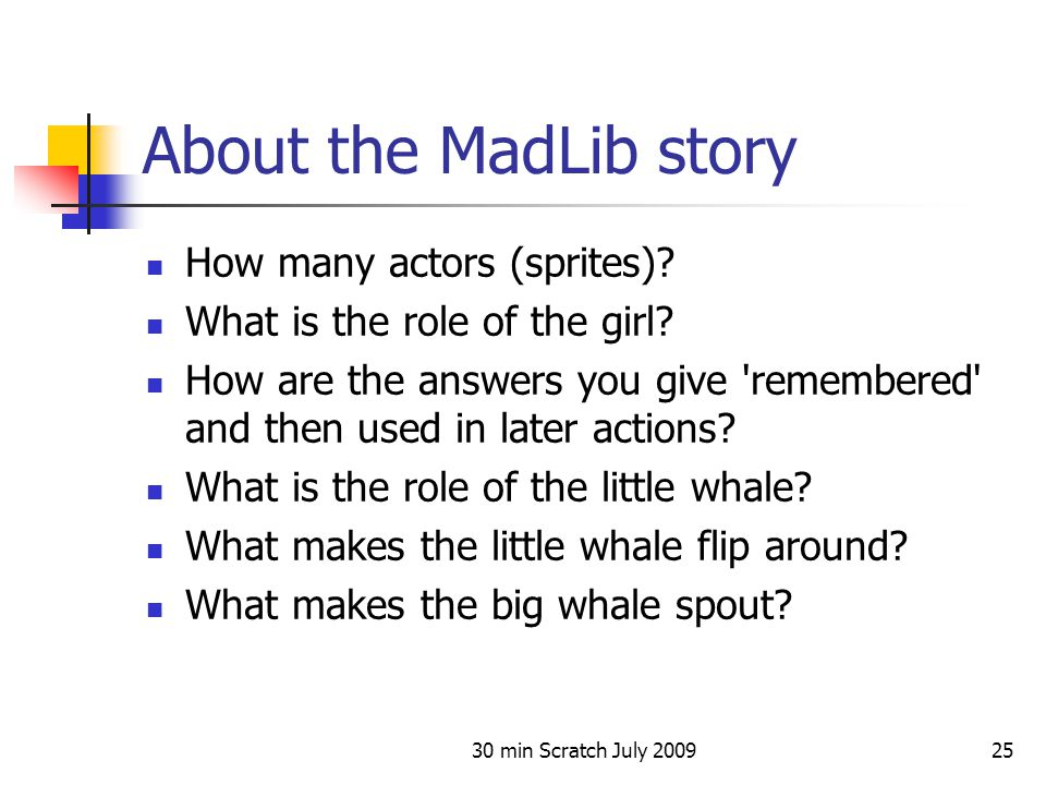 30 min Scratch July 200925 About the MadLib story How many actors (sprites)? What is the role of the girl? How are the answers you give 'remembered' a