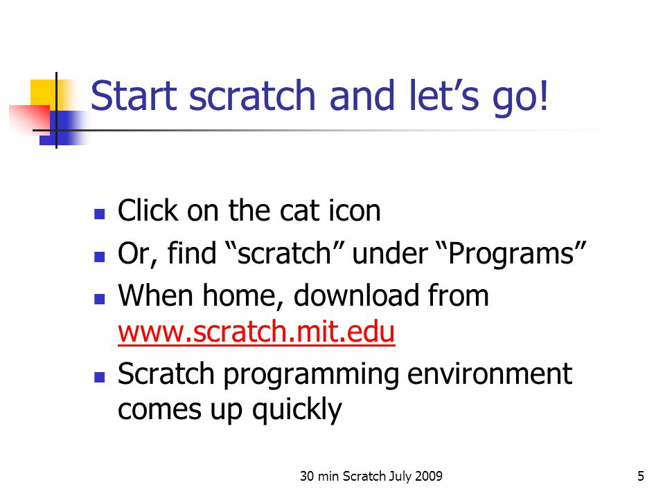 "30 min Scratch July 20095 Start scratch and let's go! Click on the cat icon Or, find ""scratch"" under ""Programs"" When home, download from www.scratch.m"