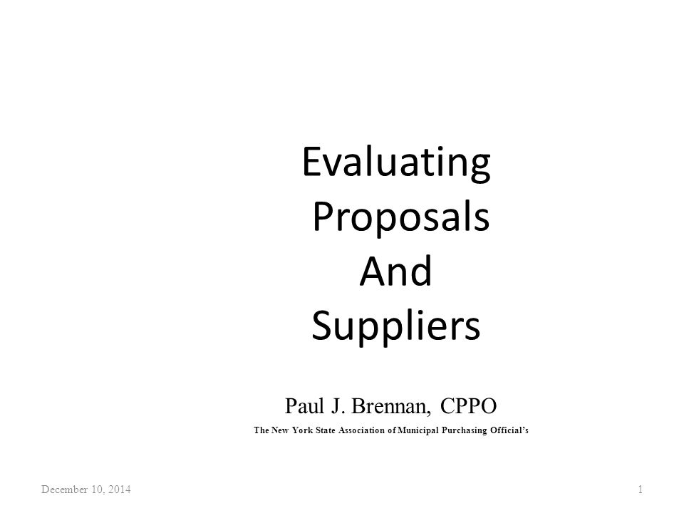 Evaluating Proposals And Suppliers December 10, 20141 Paul J. Brennan, CPPO The New York State Association of Municipal Purchasing Official's