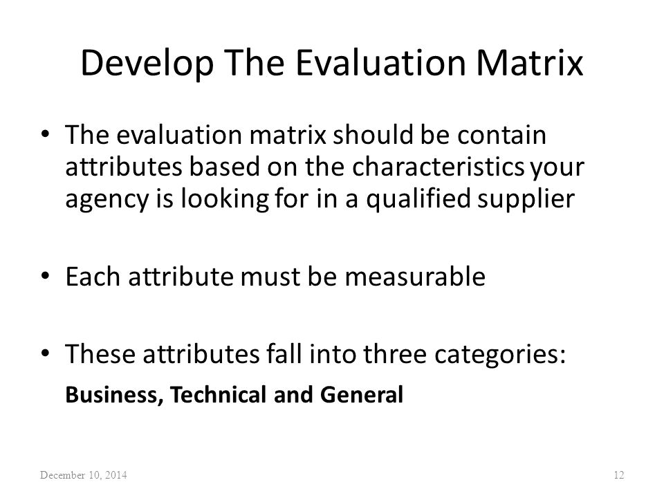 Develop The Evaluation Matrix The evaluation matrix should be contain attributes based on the characteristics your agency is looking for in a qualified supplier Each attribute must be measurable These attributes fall into three categories: Business, Technical and General December 10, 201412