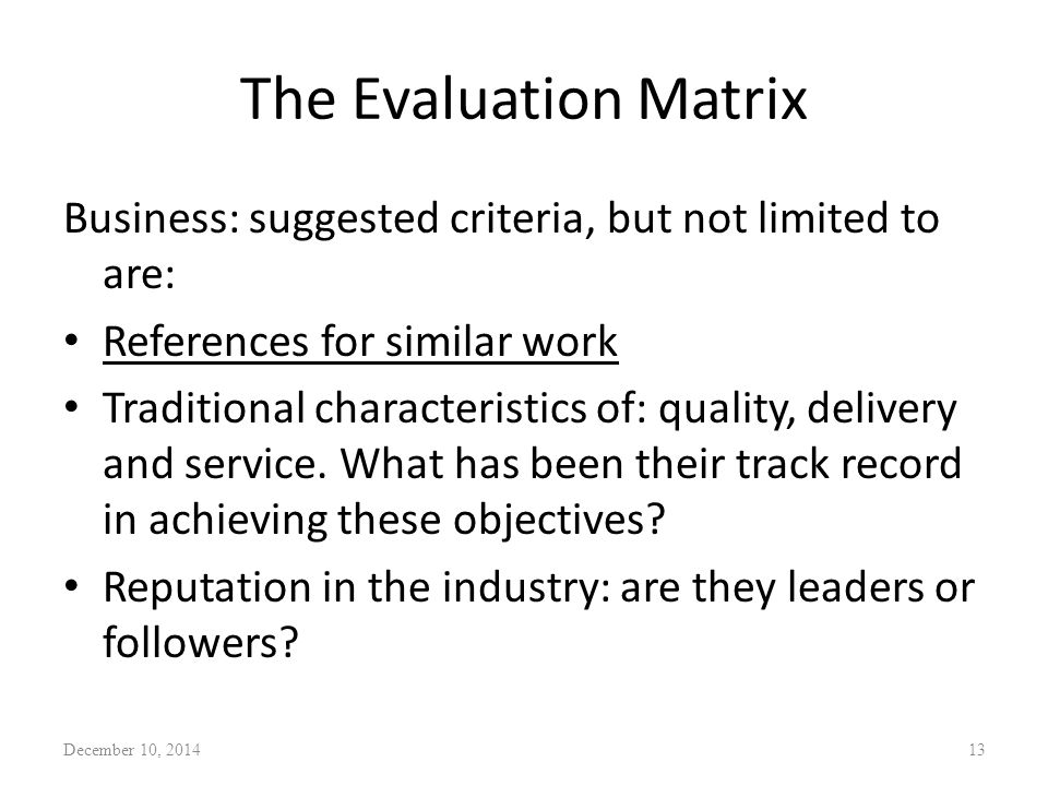 The Evaluation Matrix Business: suggested criteria, but not limited to are: References for similar work Traditional characteristics of: quality, deliv