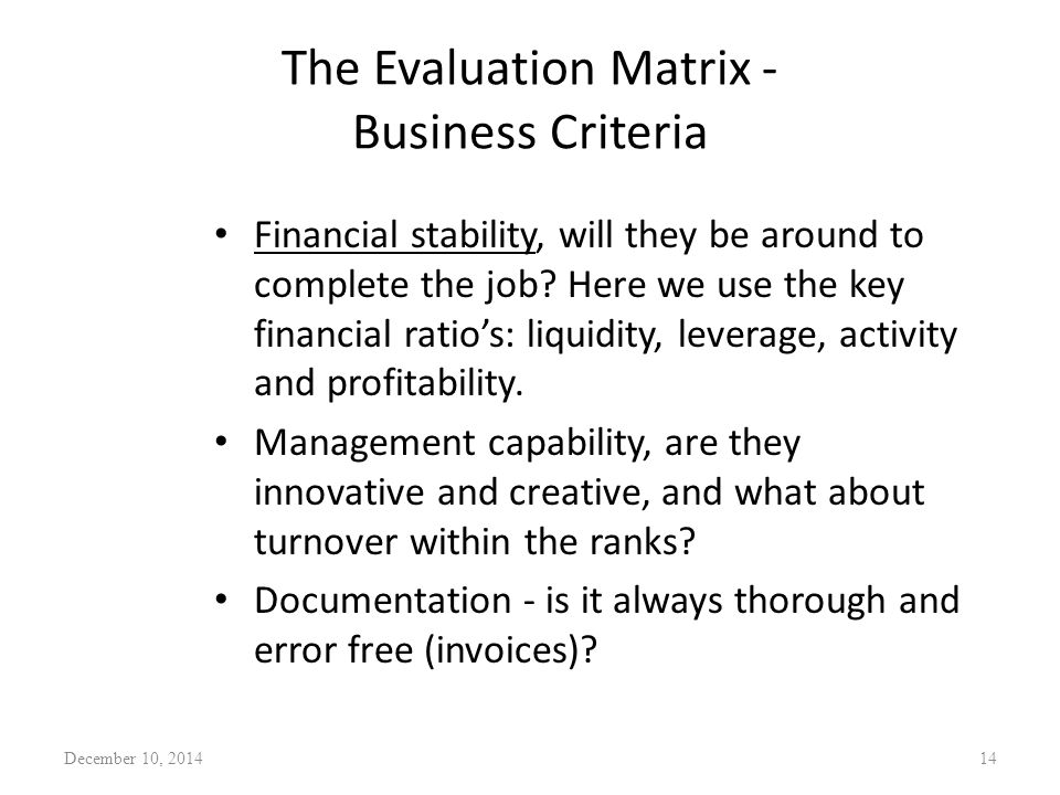 The Evaluation Matrix - Business Criteria Financial stability, will they be around to complete the job? Here we use the key financial ratio's: liquidi