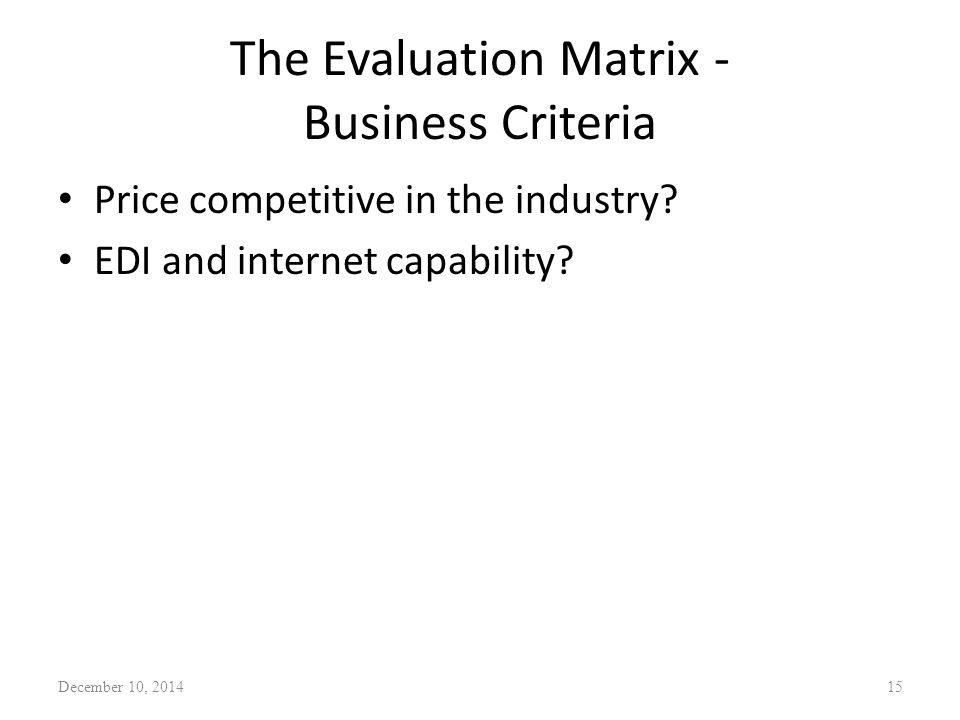 The Evaluation Matrix - Business Criteria Price competitive in the industry? EDI and internet capability? December 10, 201415