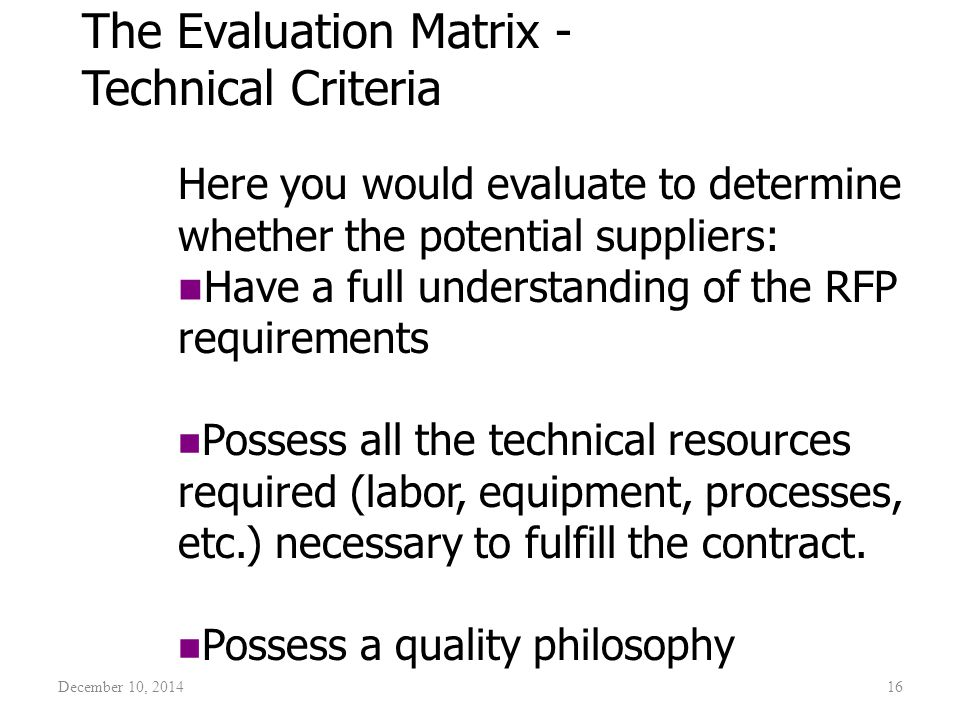 December 10, 201416 The Evaluation Matrix - Technical Criteria Here you would evaluate to determine whether the potential suppliers: Have a full under