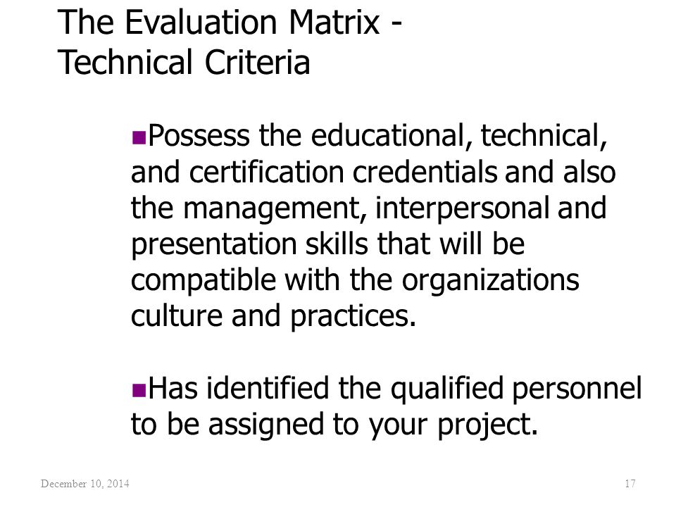 December 10, 201417 The Evaluation Matrix - Technical Criteria Possess the educational, technical, and certification credentials and also the manageme