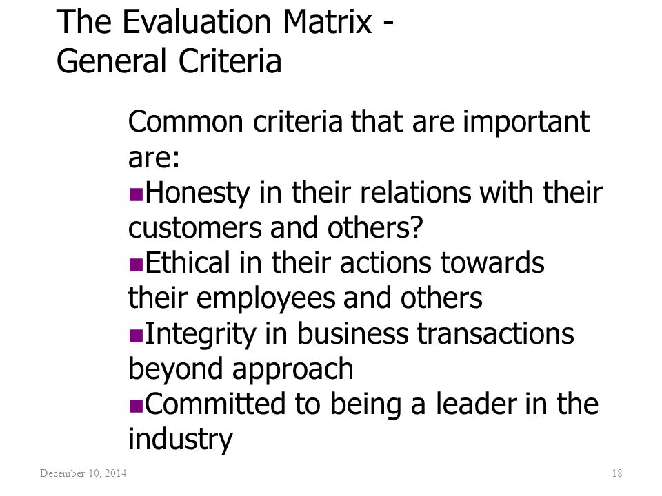 December 10, 201418 The Evaluation Matrix - General Criteria Common criteria that are important are: Honesty in their relations with their customers a