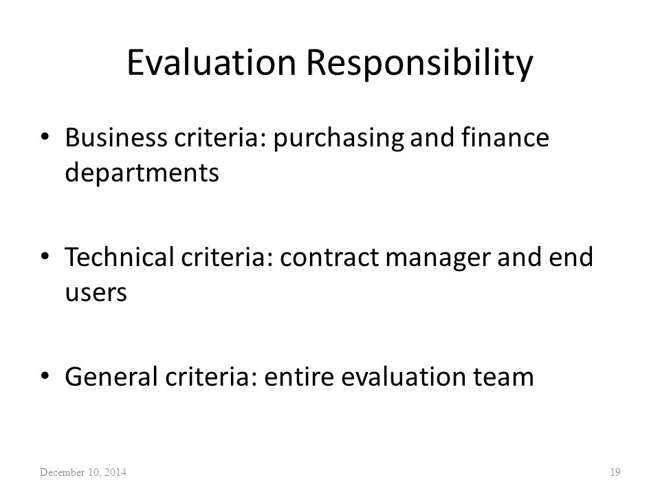 Evaluation Responsibility Business criteria: purchasing and finance departments Technical criteria: contract manager and end users General criteria: entire evaluation team December 10, 201419