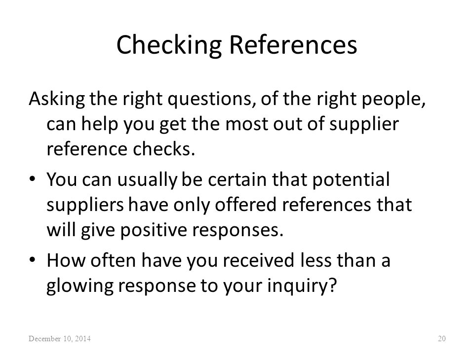 Checking References Asking the right questions, of the right people, can help you get the most out of supplier reference checks. You can usually be ce