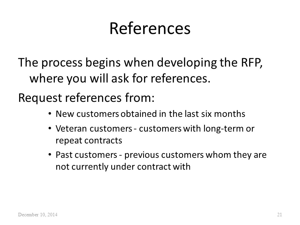 References The process begins when developing the RFP, where you will ask for references. Request references from: New customers obtained in the last