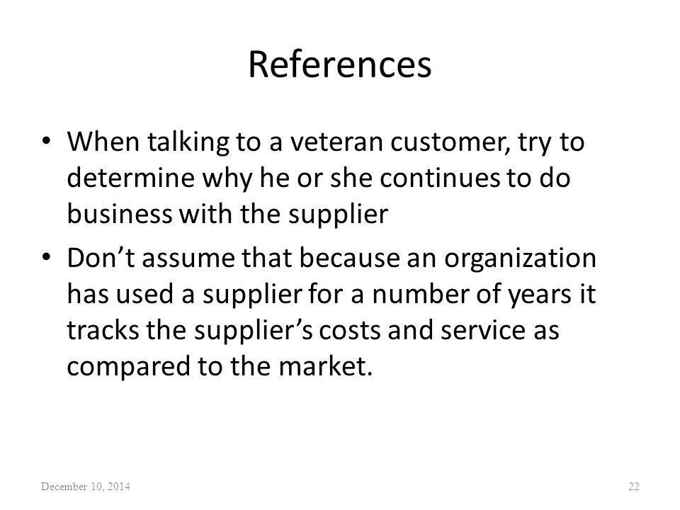 References When talking to a veteran customer, try to determine why he or she continues to do business with the supplier Don't assume that because an
