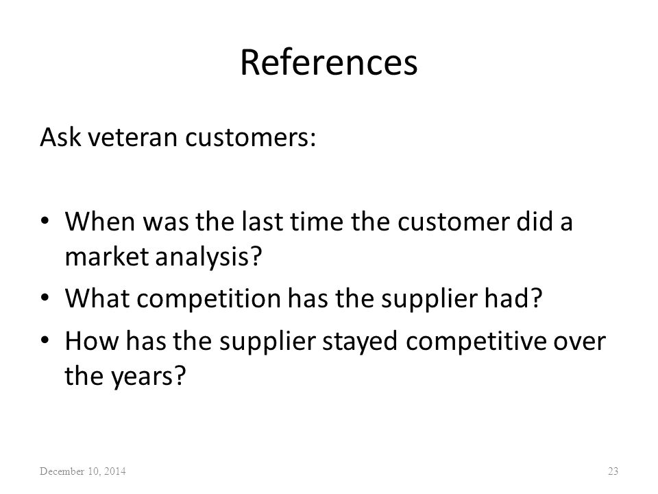 References Ask veteran customers: When was the last time the customer did a market analysis? What competition has the supplier had? How has the suppli