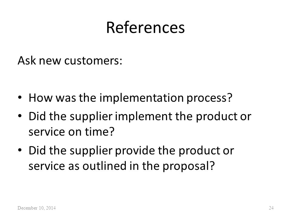 References Ask new customers: How was the implementation process? Did the supplier implement the product or service on time? Did the supplier provide