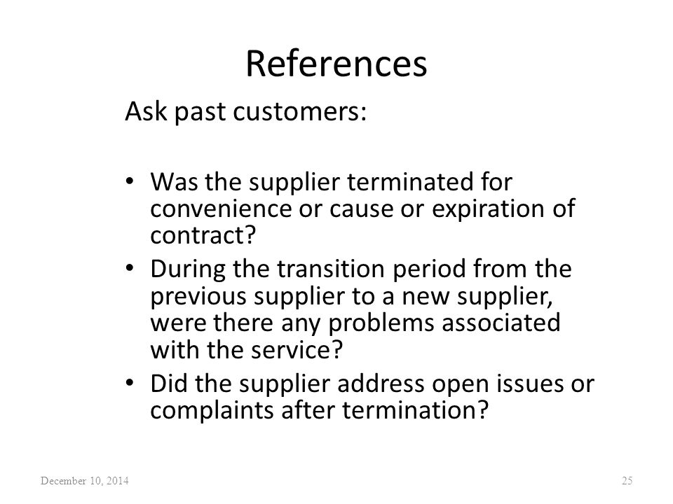 References Ask past customers: Was the supplier terminated for convenience or cause or expiration of contract? During the transition period from the p