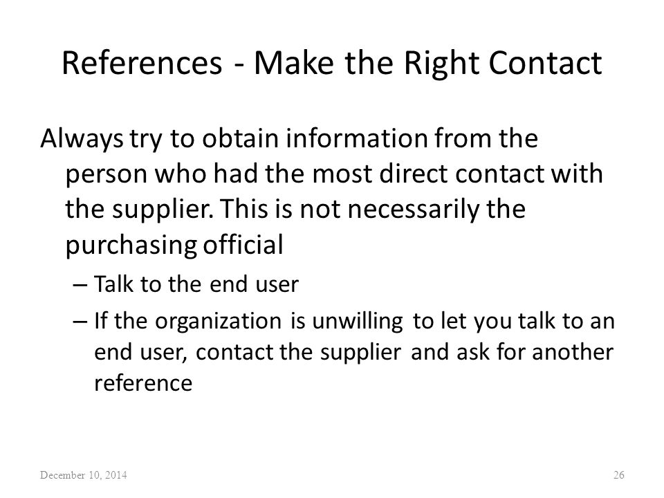 References - Make the Right Contact Always try to obtain information from the person who had the most direct contact with the supplier.
