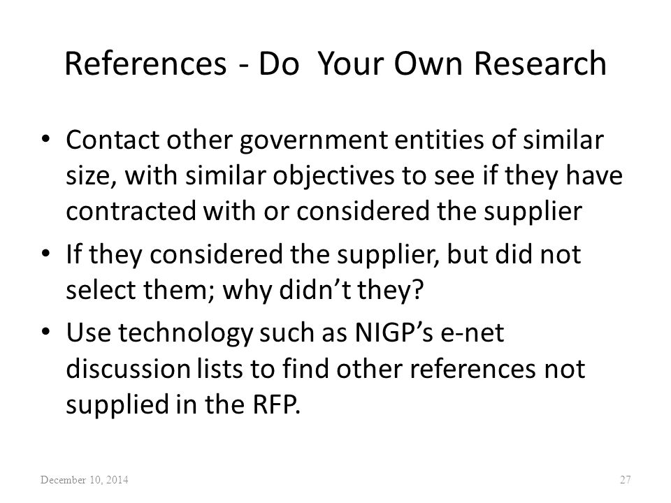 References - Do Your Own Research Contact other government entities of similar size, with similar objectives to see if they have contracted with or considered the supplier If they considered the supplier, but did not select them; why didn't they.