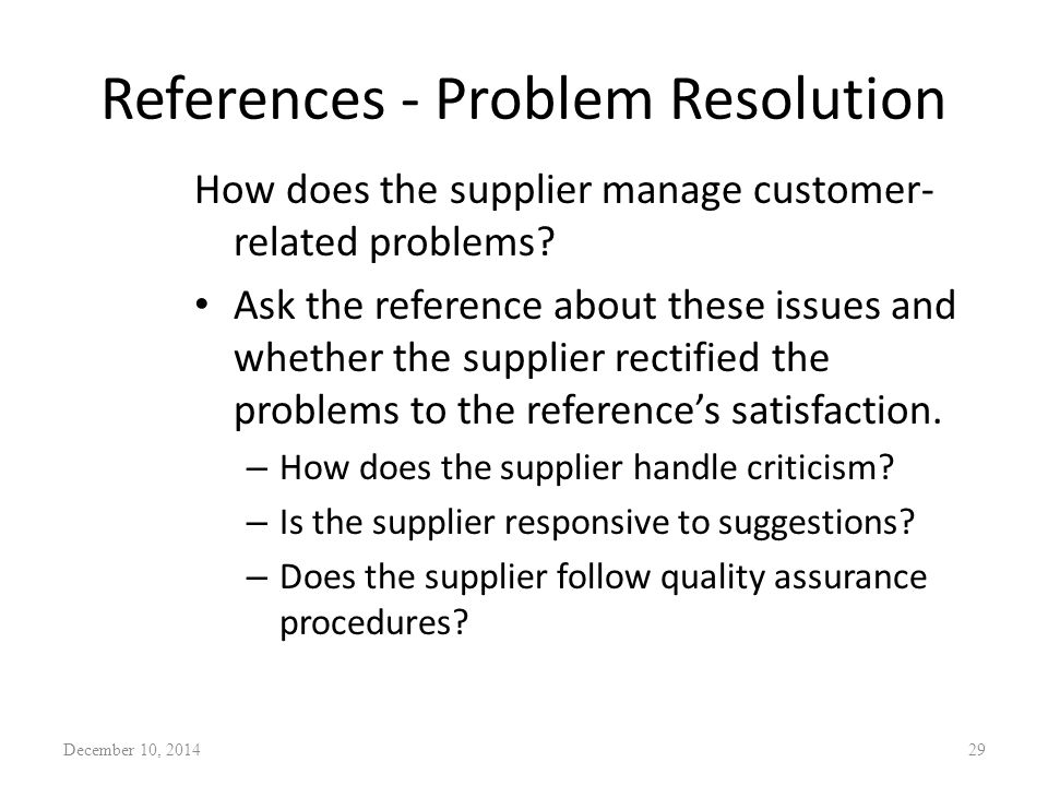 References - Problem Resolution How does the supplier manage customer- related problems? Ask the reference about these issues and whether the supplier