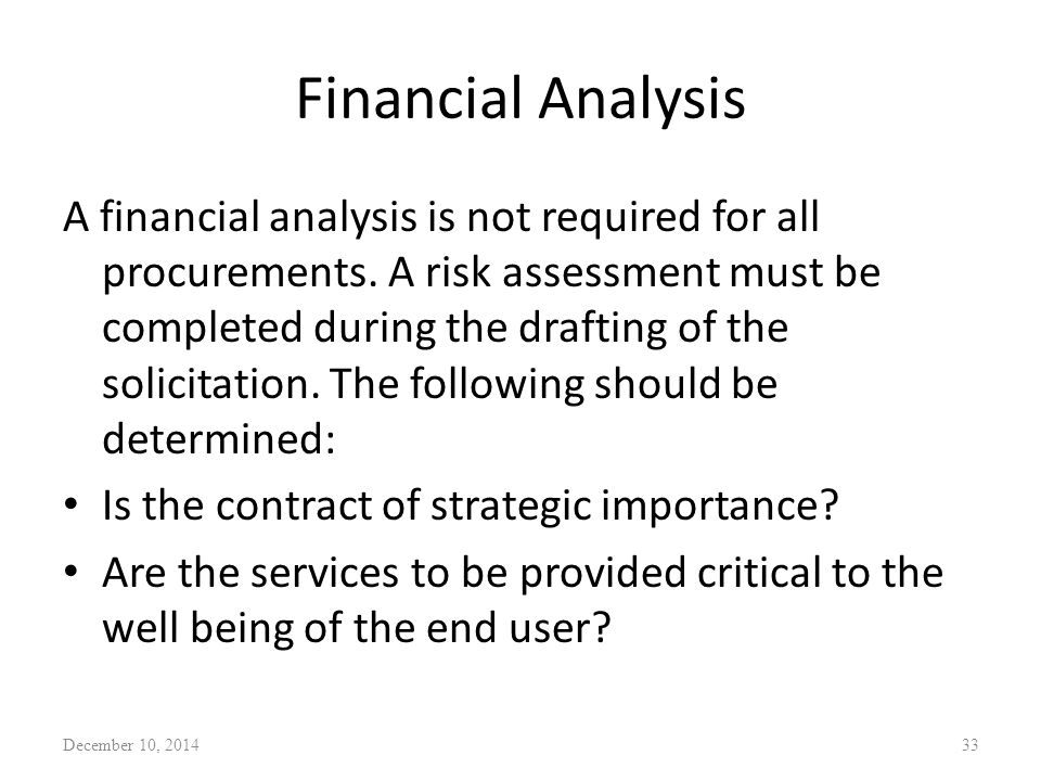Financial Analysis A financial analysis is not required for all procurements. A risk assessment must be completed during the drafting of the solicitat