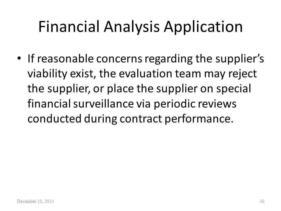 Financial Analysis Application If reasonable concerns regarding the supplier's viability exist, the evaluation team may reject the supplier, or place