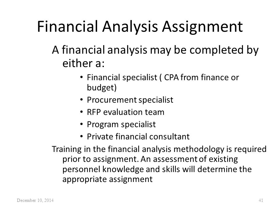 Financial Analysis Assignment A financial analysis may be completed by either a: Financial specialist ( CPA from finance or budget) Procurement specialist RFP evaluation team Program specialist Private financial consultant Training in the financial analysis methodology is required prior to assignment.