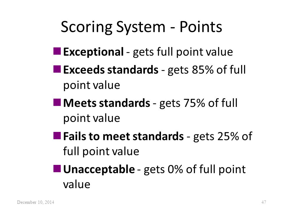 Scoring System - Points nExceptional - gets full point value nExceeds standards - gets 85% of full point value nMeets standards - gets 75% of full point value nFails to meet standards - gets 25% of full point value nUnacceptable - gets 0% of full point value December 10, 201447