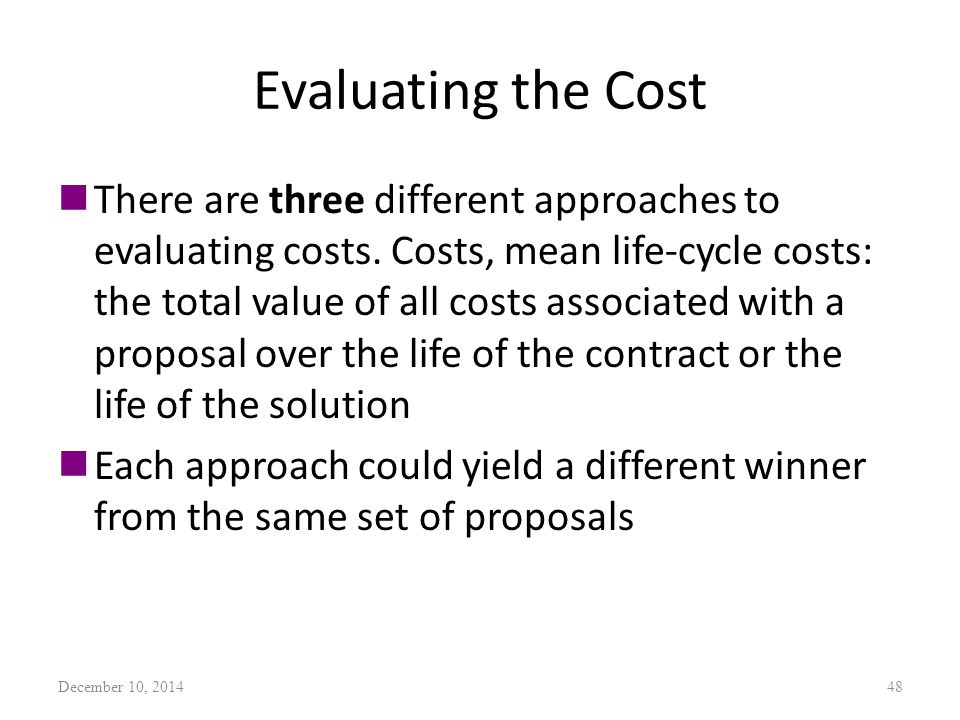 Evaluating the Cost nThere are three different approaches to evaluating costs. Costs, mean life-cycle costs: the total value of all costs associated w