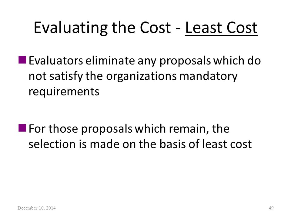 Evaluating the Cost - Least Cost nEvaluators eliminate any proposals which do not satisfy the organizations mandatory requirements nFor those proposals which remain, the selection is made on the basis of least cost December 10, 201449