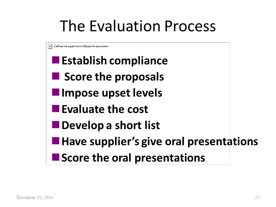 The Evaluation Process nEstablish compliance n Score the proposals nImpose upset levels nEvaluate the cost nDevelop a short list nHave supplier's give oral presentations nScore the oral presentations December 10, 201452