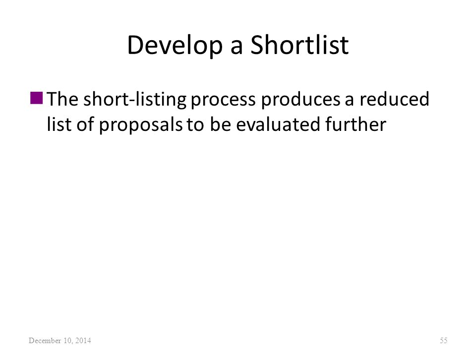 Develop a Shortlist nThe short-listing process produces a reduced list of proposals to be evaluated further December 10, 201455
