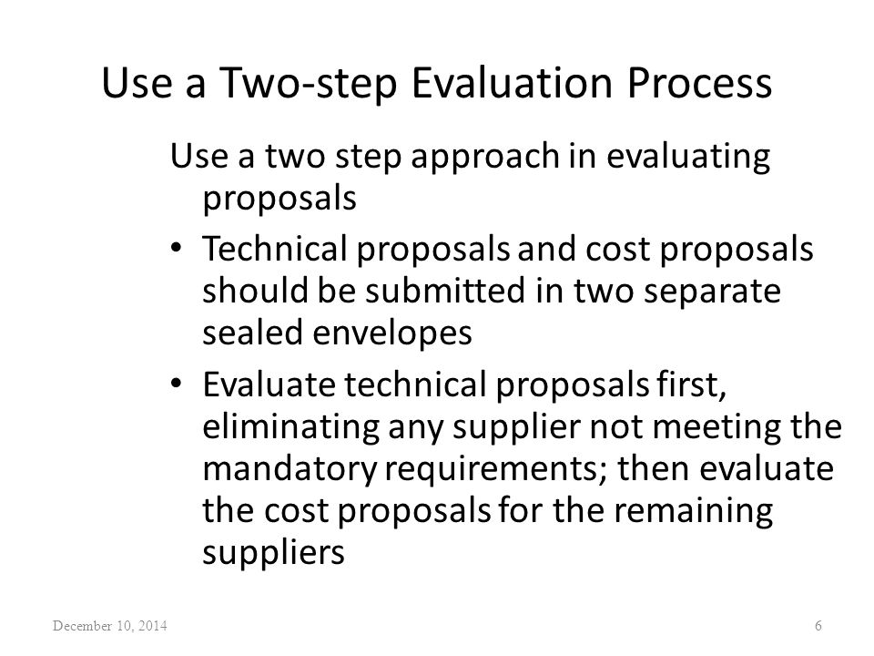 Use a Two-step Evaluation Process Use a two step approach in evaluating proposals Technical proposals and cost proposals should be submitted in two se