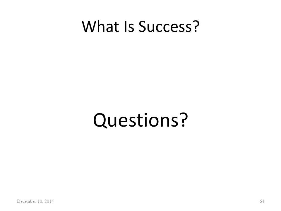 What Is Success? Questions? December 10, 201464