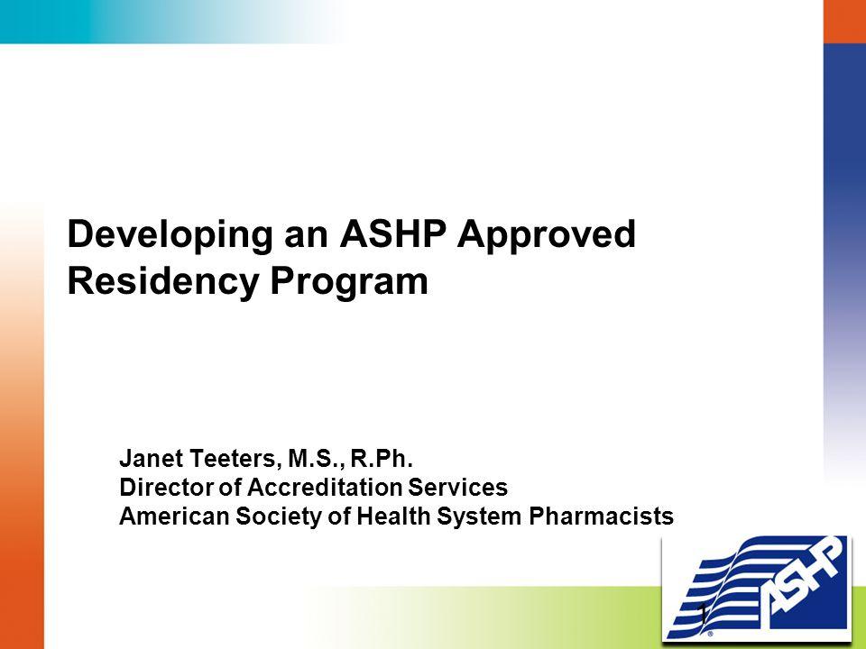 Developing an ASHP Approved Residency Program Janet Teeters, M.S., R.Ph.