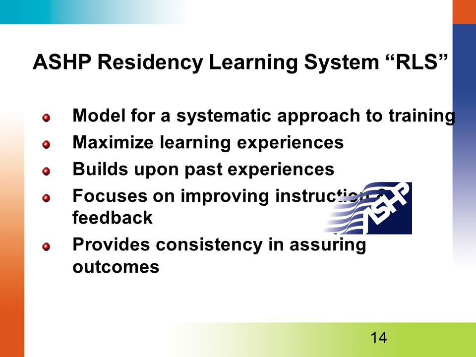 ASHP Residency Learning System RLS Model for a systematic approach to training Maximize learning experiences Builds upon past experiences Focuses on improving instruction & feedback Provides consistency in assuring outcomes 14